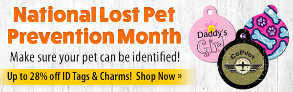 National Lost Pet Prevention Month - Make sure your pet can be identified! Up to 28% off ID Tags & Charms!